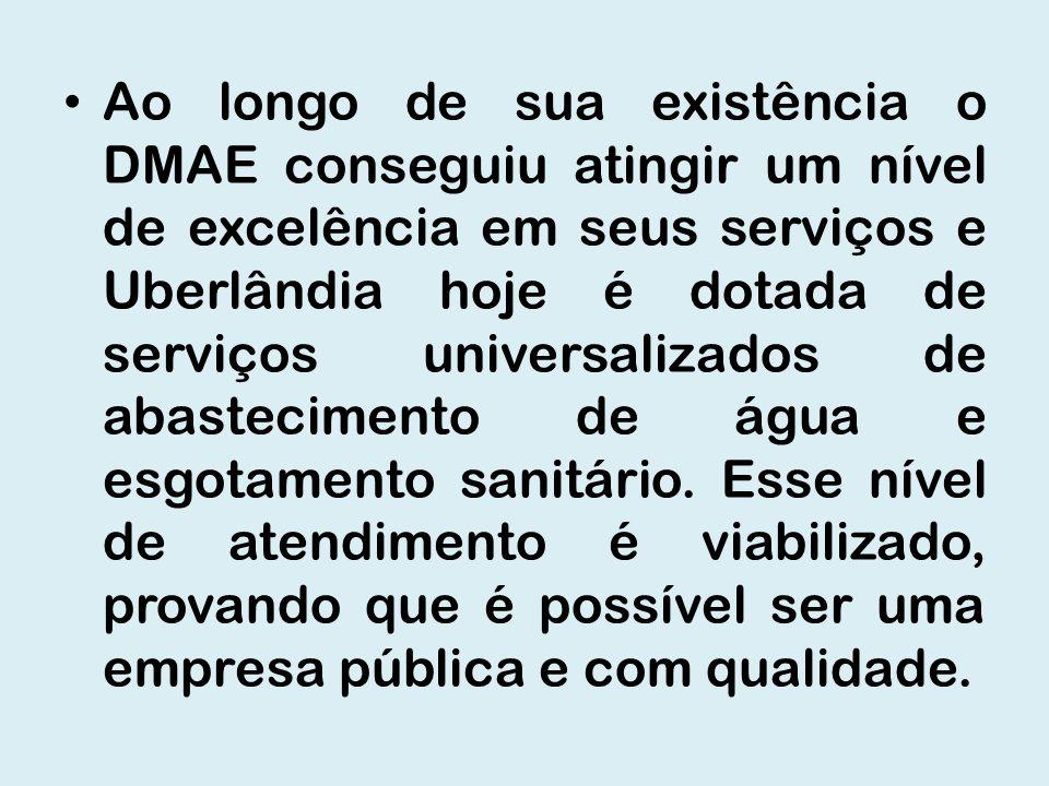 Ao longo de sua existência o DMAE conseguiu atingir um nível de excelência em seus serviços e Uberlândia hoje é dotada de serviços universalizados de
