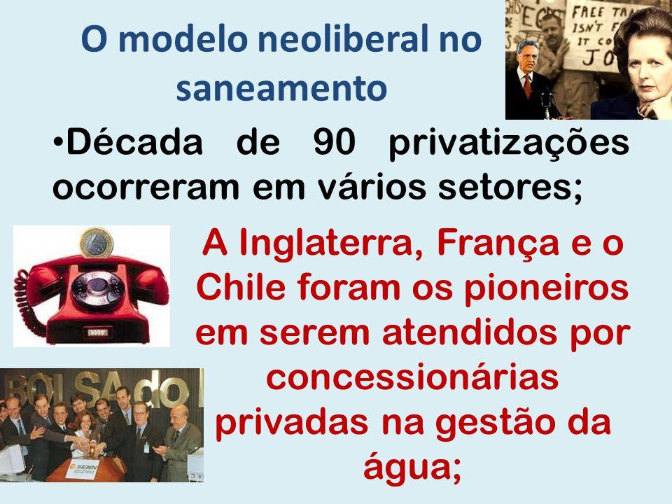 O modelo neoliberal no saneamento Década de 90 privatizações ocorreram em vários setores; A Inglaterra, França e o Chile foram os pioneiros em serem a
