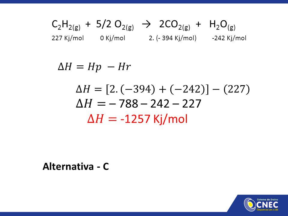 C 2 H 2(g) + 5/2 O 2(g) → 2CO 2(g) + H 2 O (g) 227 Kj/mol0 Kj/mol2. (- 394 Kj/mol)-242 Kj/mol Alternativa - C