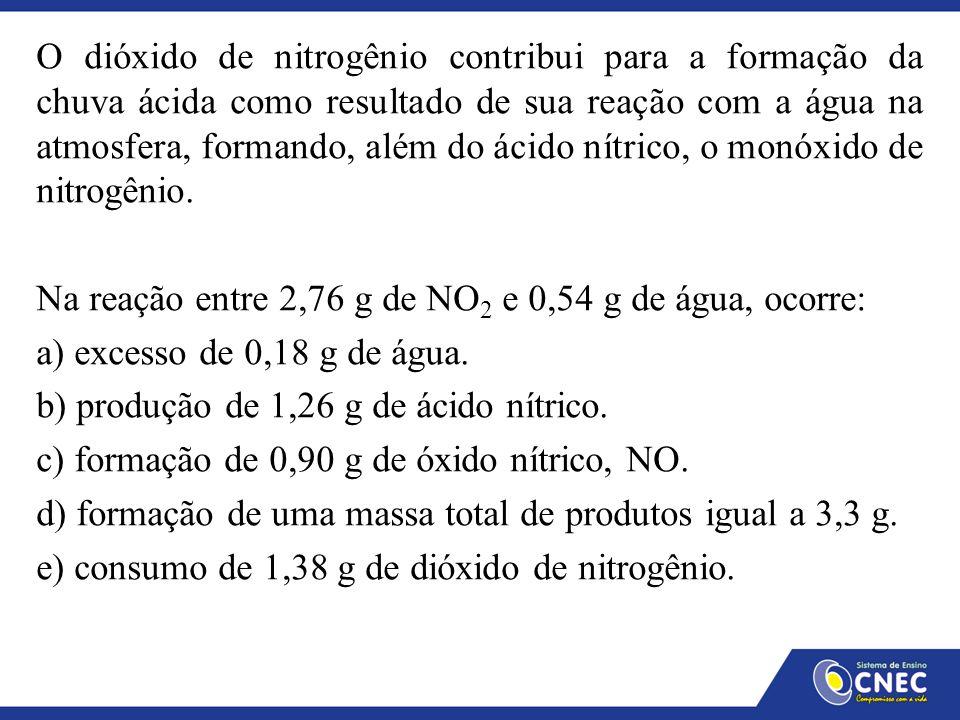 3NO 2 + H 2 O → 2HNO 3 + NO Dados da Equação : Dados do Enunciado: (3 x 46) 138g --------- 18g 2,76g ----------- 0,54g Cálculo de reagente em excesso: 138g --------- 18g 2,76g --------- X X = 0,36g 0,54g – 0,36 = 0,18g de H 2 O (74g) (49g) Excesso Alternativa - A