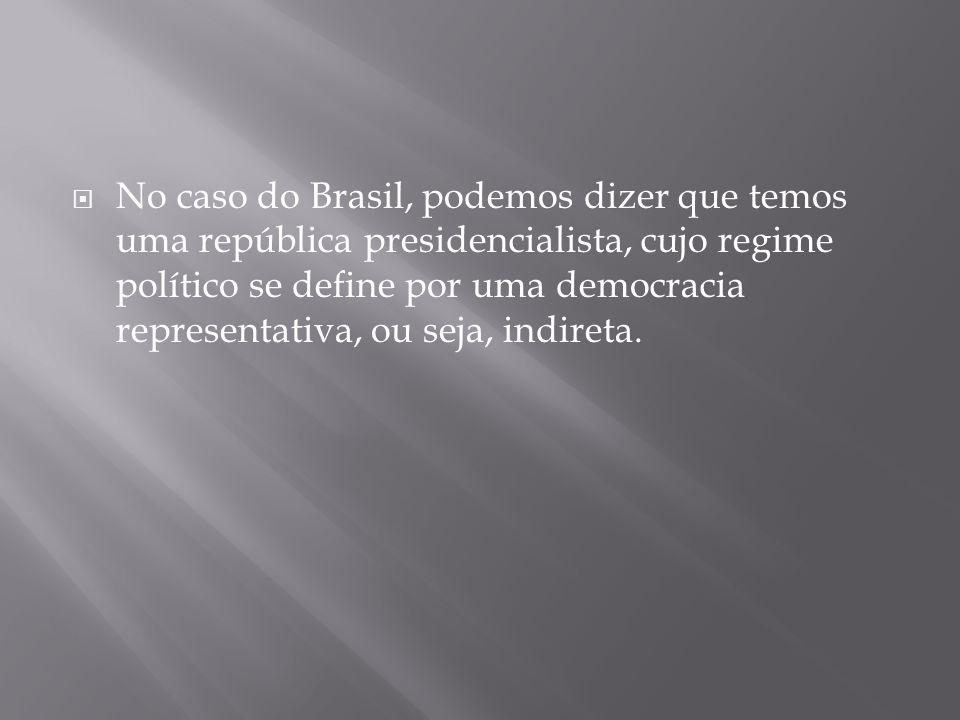  No caso do Brasil, podemos dizer que temos uma república presidencialista, cujo regime político se define por uma democracia representativa, ou seja