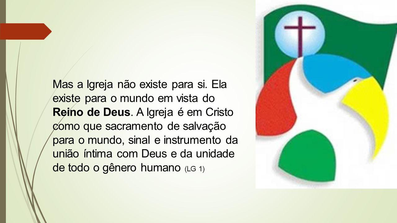 Mas a Igreja não existe para si. Ela existe para o mundo em vista do Reino de Deus.