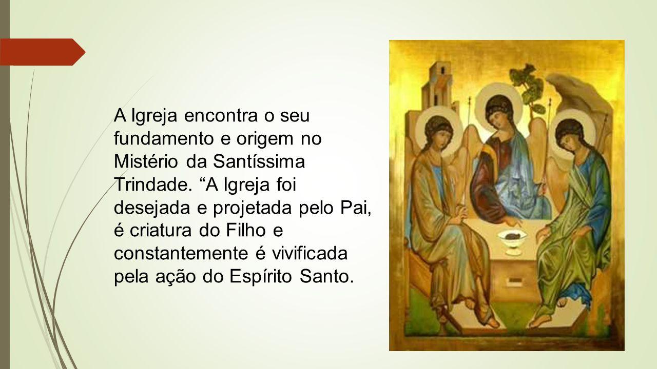 A Igreja encontra o seu fundamento e origem no Mistério da Santíssima Trindade.