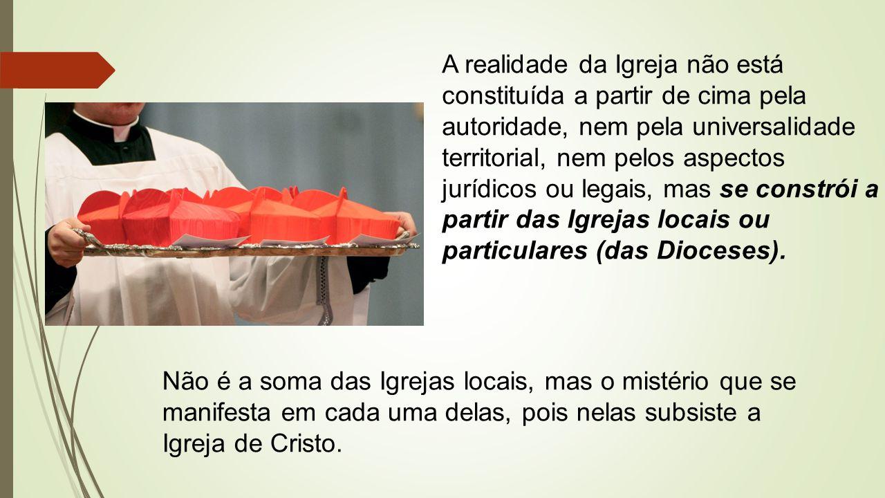 A realidade da Igreja não está constituída a partir de cima pela autoridade, nem pela universalidade territorial, nem pelos aspectos jurídicos ou legais, mas se constrói a partir das Igrejas locais ou particulares (das Dioceses).