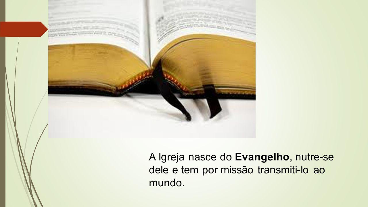 A Igreja nasce do Evangelho, nutre-se dele e tem por missão transmiti-lo ao mundo.