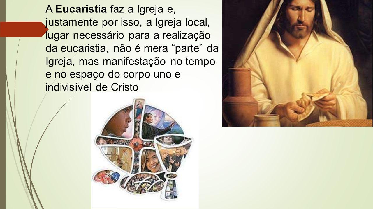 A Eucaristia faz a Igreja e, justamente por isso, a Igreja local, lugar necessário para a realização da eucaristia, não é mera parte da Igreja, mas manifestação no tempo e no espaço do corpo uno e indivisível de Cristo