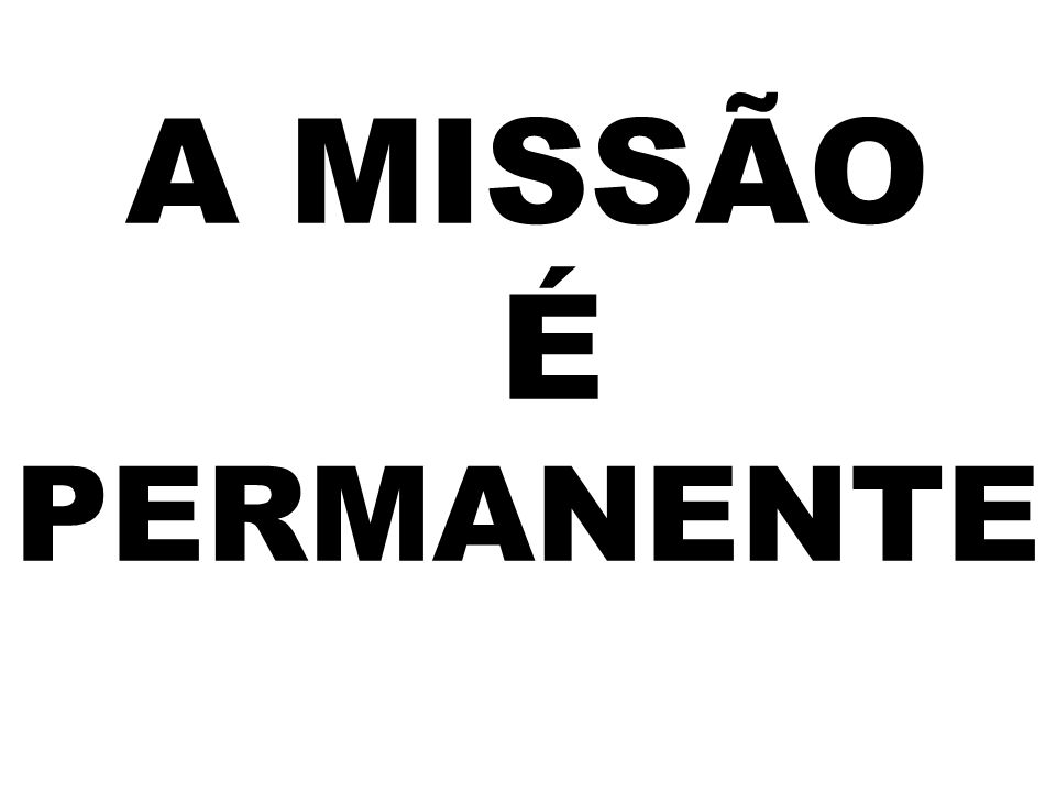 A MISSÃO É PERMANENTE