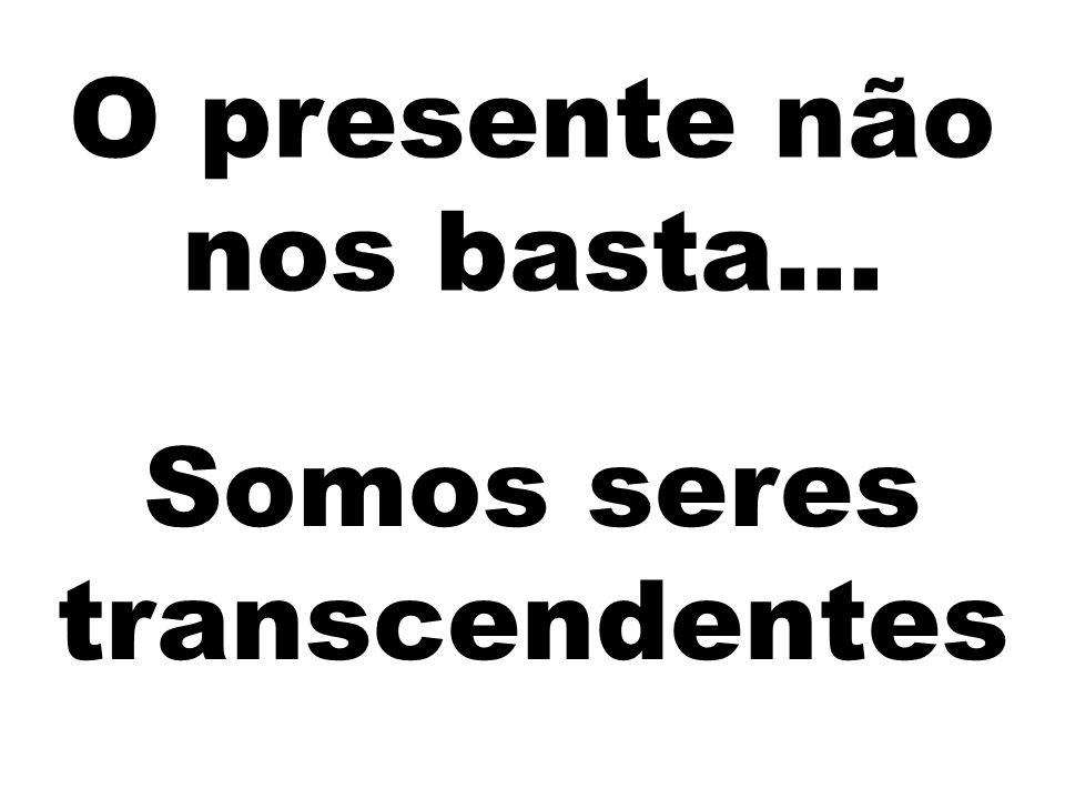 O presente não nos basta... Somos seres transcendentes