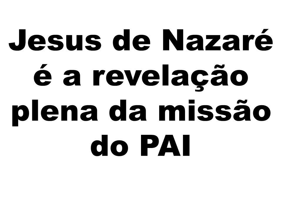 Jesus de Nazaré é a revelação plena da missão do PAI