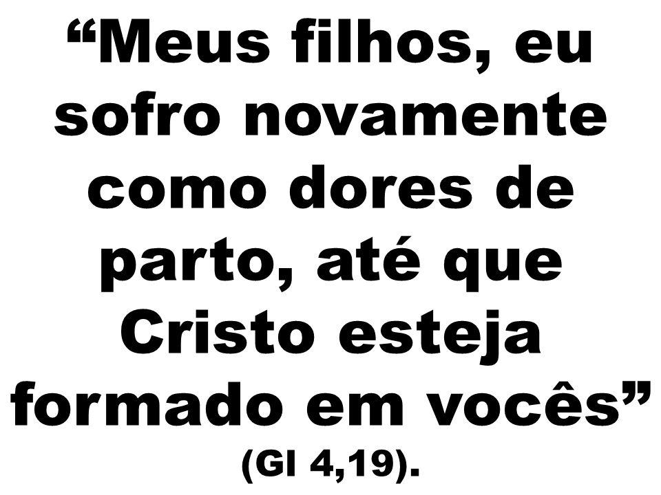 """""""Meus filhos, eu sofro novamente como dores de parto, até que Cristo esteja formado em vocês"""" (Gl 4,19)."""