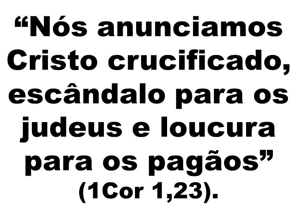 """""""Nós anunciamos Cristo crucificado, escândalo para os judeus e loucura para os pagãos"""" (1Cor 1,23)."""