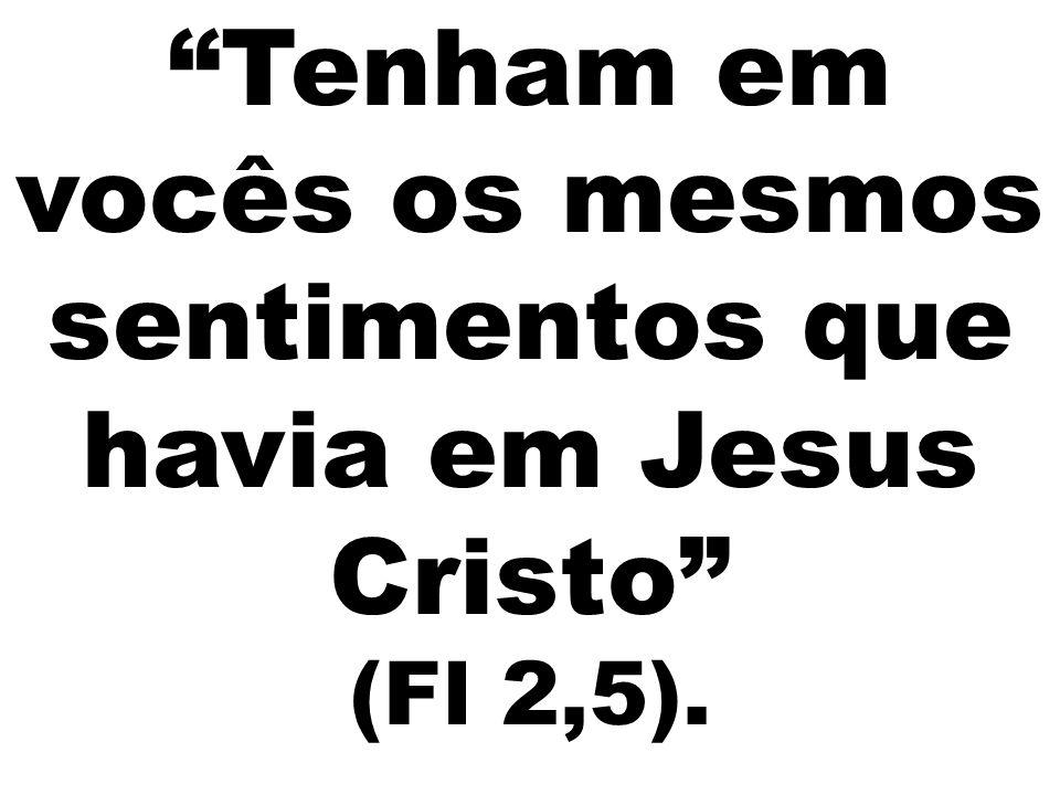 """""""Tenham em vocês os mesmos sentimentos que havia em Jesus Cristo"""" (Fl 2,5)."""