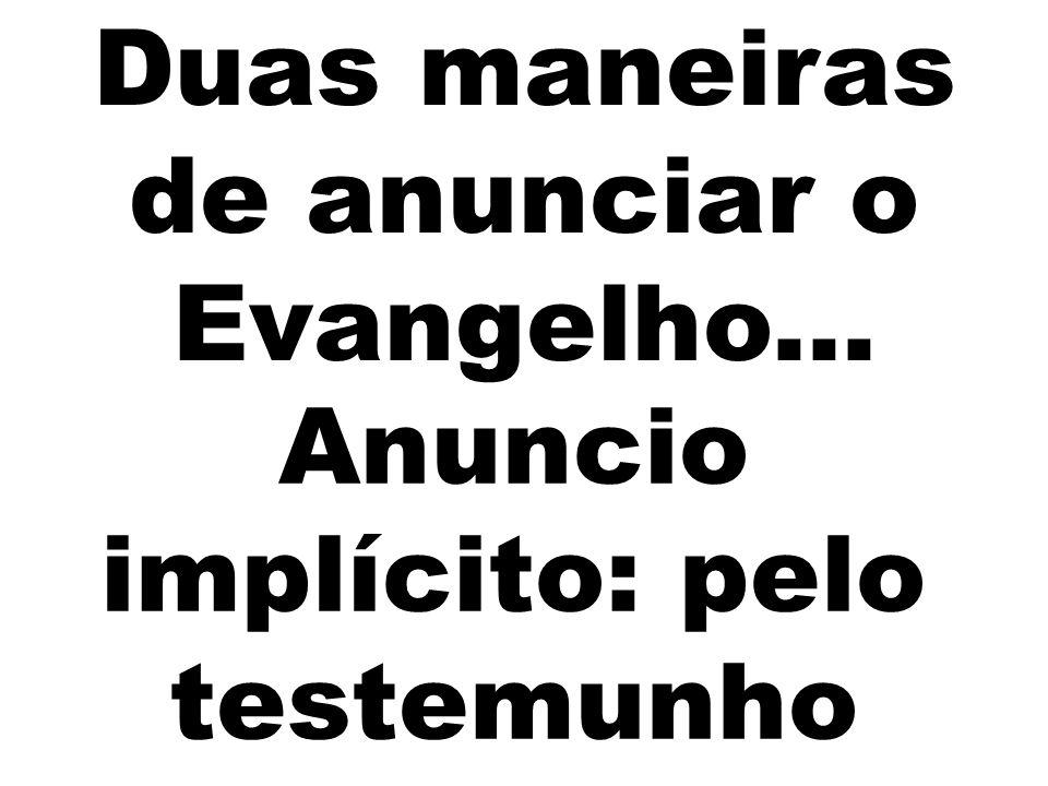 Anuncio implícito: pelo testemunho Duas maneiras de anunciar o Evangelho...