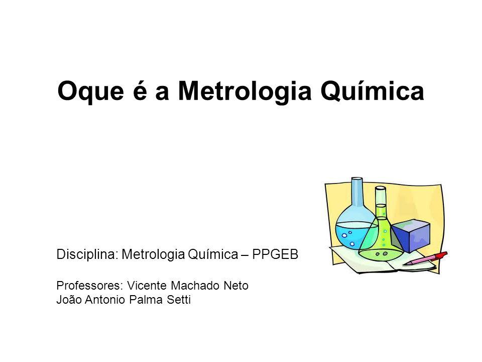 Oque é a Metrologia Química Disciplina: Metrologia Química – PPGEB Professores: Vicente Machado Neto João Antonio Palma Setti
