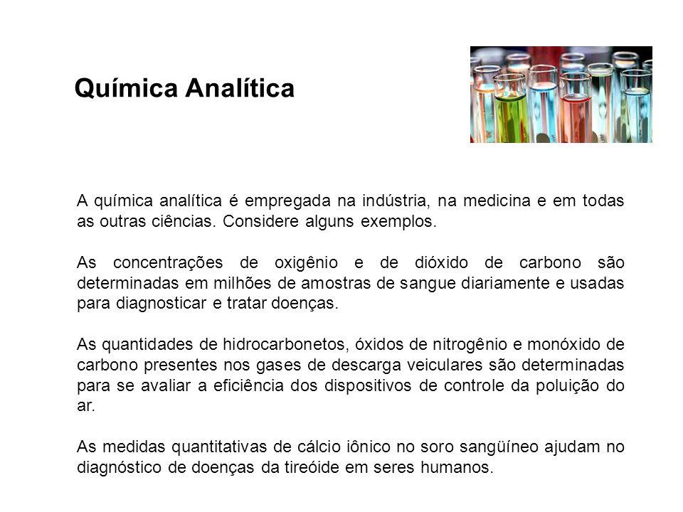 Química Analítica A química analítica é empregada na indústria, na medicina e em todas as outras ciências. Considere alguns exemplos. As concentrações