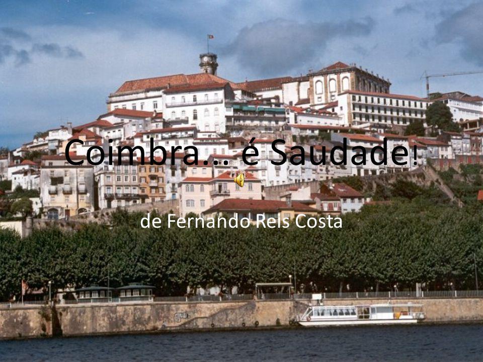 Coimbra, velha cidade De ruas medievais; Do Penedo da Saudade Onde tantos imortais Poetas e trovadores, Tiveram os seus amores Nos tempos da mocidade…