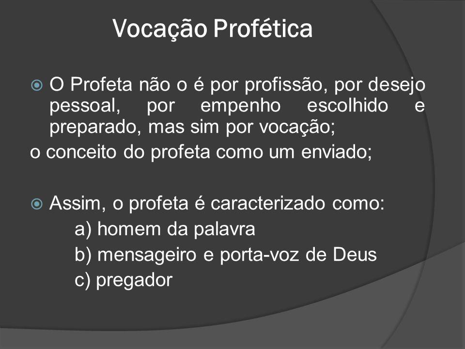 Vocação Profética  O Profeta não o é por profissão, por desejo pessoal, por empenho escolhido e preparado, mas sim por vocação; o conceito do profeta como um enviado;  Assim, o profeta é caracterizado como: a) homem da palavra b) mensageiro e porta-voz de Deus c) pregador