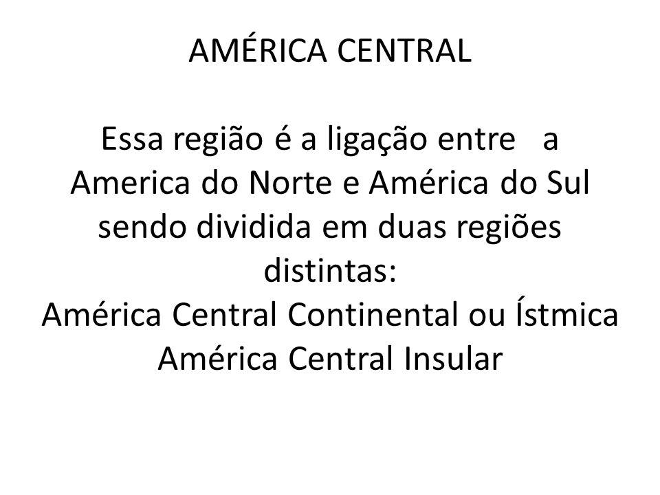 AMÉRICA CENTRAL Essa região é a ligação entre a America do Norte e América do Sul sendo dividida em duas regiões distintas: América Central Continenta