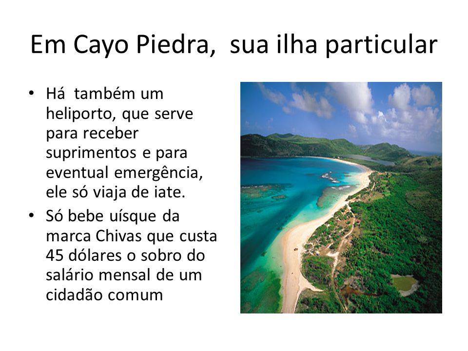 Em Cayo Piedra, sua ilha particular Há também um heliporto, que serve para receber suprimentos e para eventual emergência, ele só viaja de iate. Só be