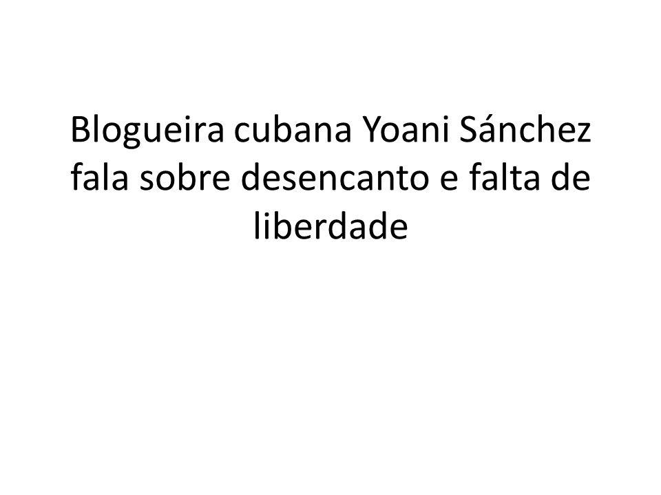 Blogueira cubana Yoani Sánchez fala sobre desencanto e falta de liberdade