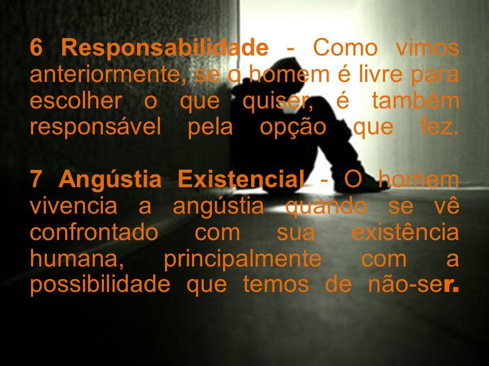 6 Responsabilidade - Como vimos anteriormente, se o homem é livre para escolher o que quiser, é também responsável pela opção que fez.