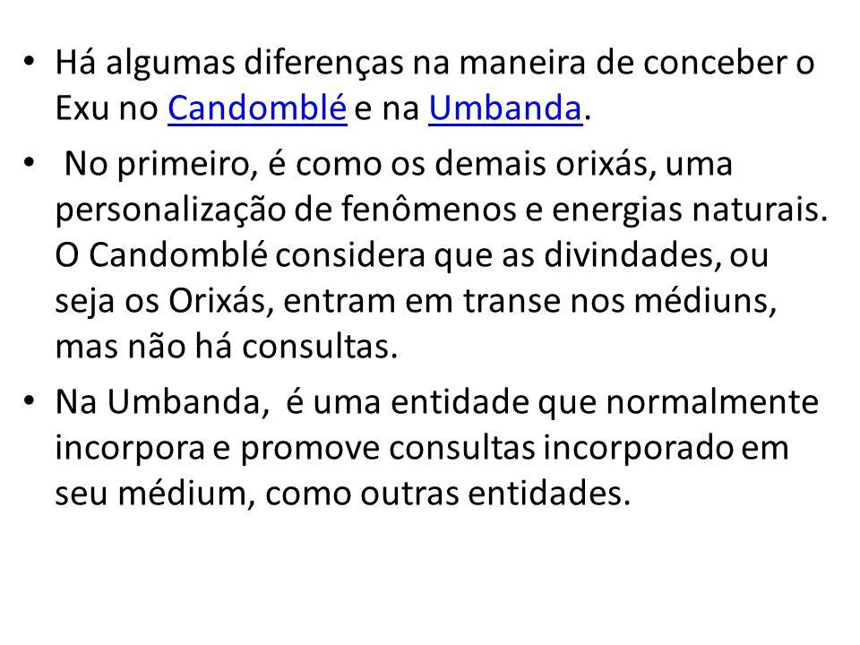 Há algumas diferenças na maneira de conceber o Exu no Candomblé e na Umbanda.CandombléUmbanda No primeiro, é como os demais orixás, uma personalização