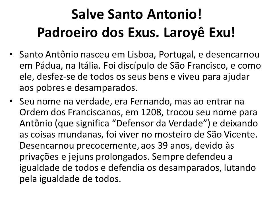 Salve Santo Antonio! Padroeiro dos Exus. Laroyê Exu! Santo Antônio nasceu em Lisboa, Portugal, e desencarnou em Pádua, na Itália. Foi discípulo de São