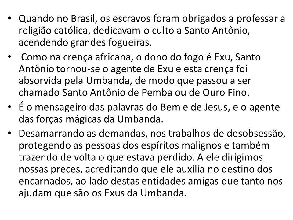Quando no Brasil, os escravos foram obrigados a professar a religião católica, dedicavam o culto a Santo Antônio, acendendo grandes fogueiras. Como na