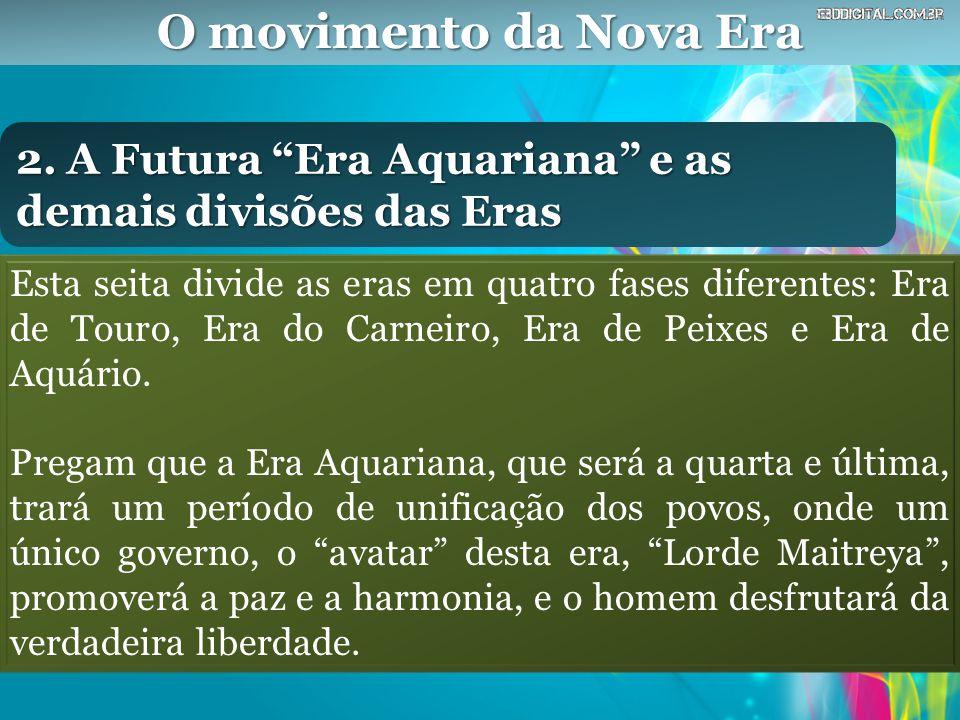 """O movimento da Nova Era 2. A Futura """"Era Aquariana"""" e as demais divisões das Eras Esta seita divide as eras em quatro fases diferentes: Era de Touro,"""
