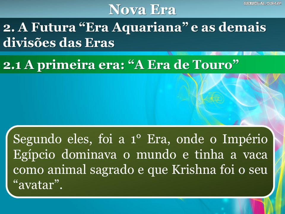 Nova Era Segundo eles, foi a 1° Era, onde o Império Egípcio dominava o mundo e tinha a vaca como animal sagrado e que Krishna foi o seu avatar .