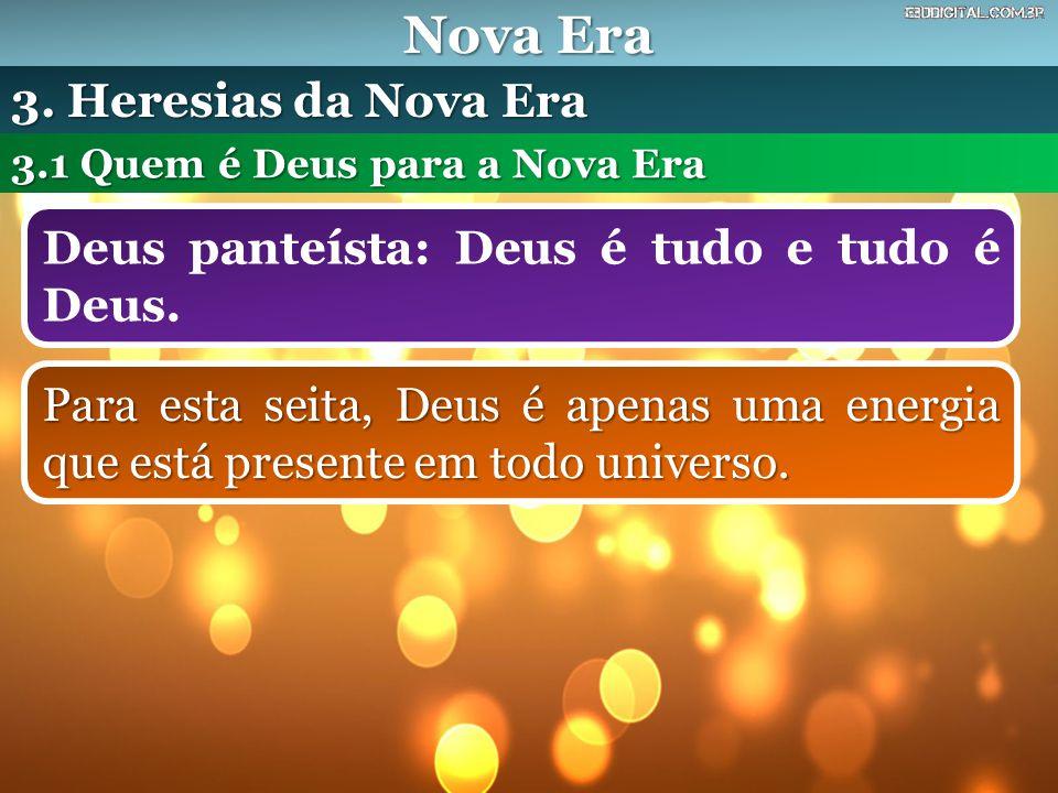 Nova Era Deus panteísta: Deus é tudo e tudo é Deus. 3.1 Quem é Deus para a Nova Era 3. Heresias da Nova Era Para esta seita, Deus é apenas uma energia