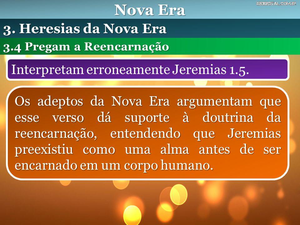 Nova Era Interpretam erroneamente Jeremias 1.5. 3.4 Pregam a Reencarnação 3. Heresias da Nova Era Os adeptos da Nova Era argumentam que esse verso dá