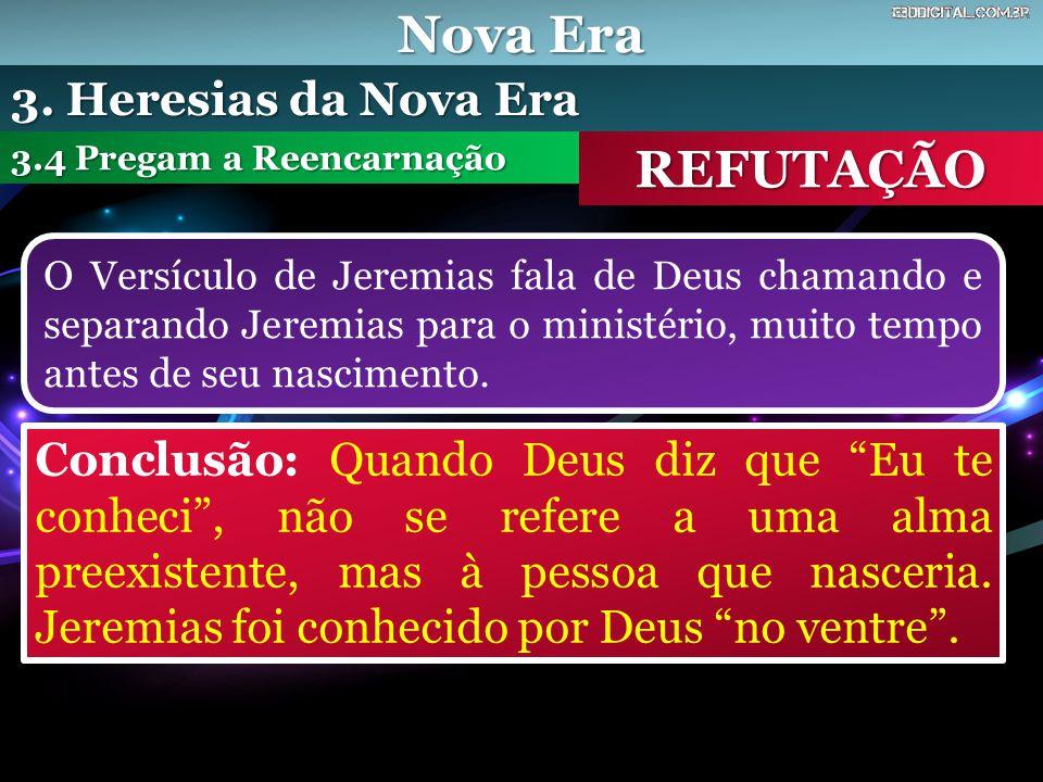 Nova Era REFUTAÇÃO O Versículo de Jeremias fala de Deus chamando e separando Jeremias para o ministério, muito tempo antes de seu nascimento. 3.4 Preg