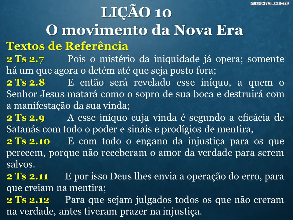 LIÇÃO 10 O movimento da Nova Era Textos de Referência 2 Ts 2.7 2 Ts 2.7 Pois o mistério da iniquidade já opera; somente há um que agora o detém até qu