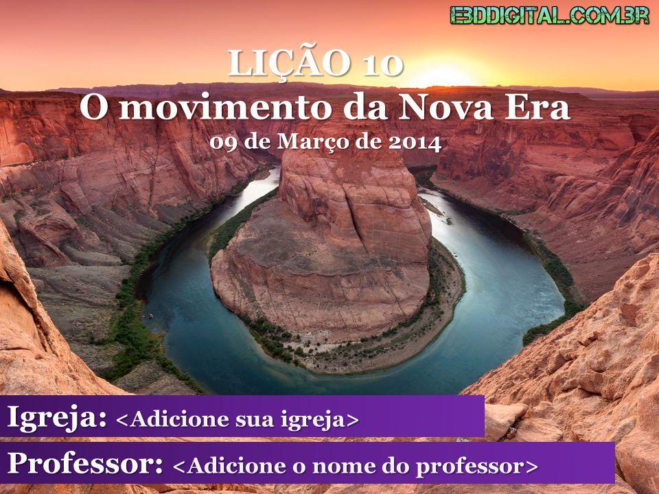 LIÇÃO 10 O movimento da Nova Era 09 de Março de 2014 Igreja: Igreja: Professor: Professor: