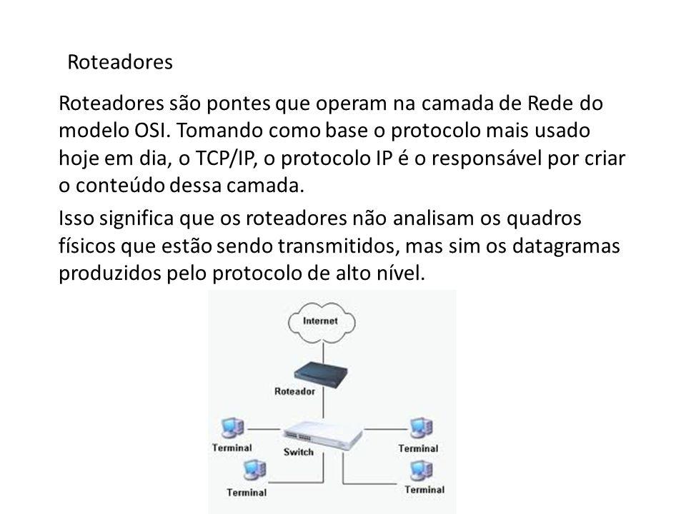 Roteadores Roteadores são pontes que operam na camada de Rede do modelo OSI. Tomando como base o protocolo mais usado hoje em dia, o TCP/IP, o protoco