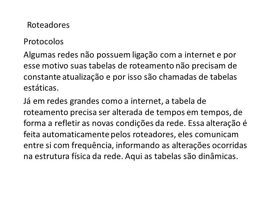 Roteadores Protocolos Algumas redes não possuem ligação com a internet e por esse motivo suas tabelas de roteamento não precisam de constante atualiza