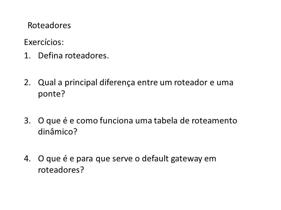 Roteadores Exercícios: 1.Defina roteadores. 2.Qual a principal diferença entre um roteador e uma ponte? 3.O que é e como funciona uma tabela de roteam