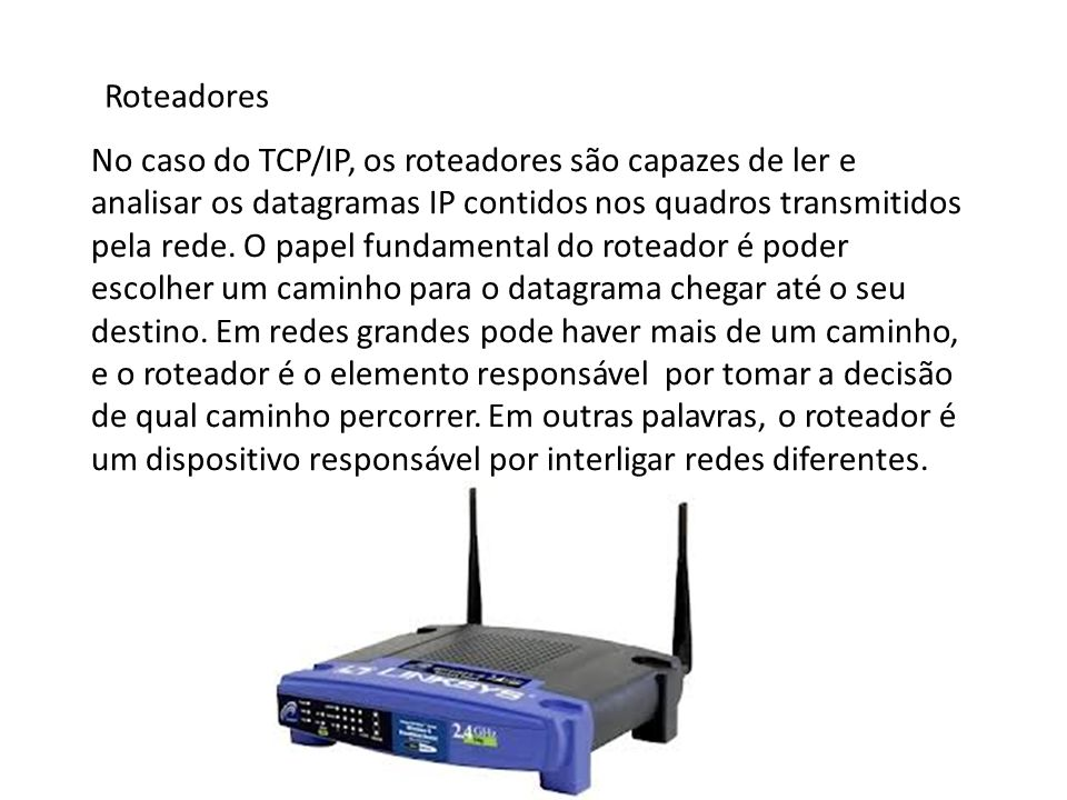 Roteadores No caso do TCP/IP, os roteadores são capazes de ler e analisar os datagramas IP contidos nos quadros transmitidos pela rede. O papel fundam