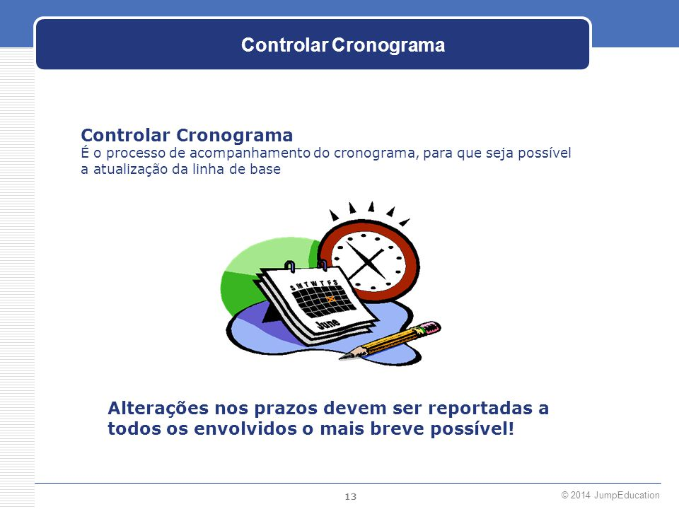 13 © 2014 JumpEducation Controlar Cronograma É o processo de acompanhamento do cronograma, para que seja possível a atualização da linha de base Alter