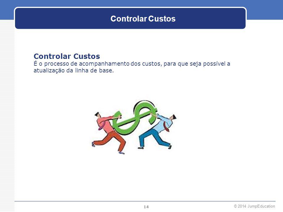 14 © 2014 JumpEducation Controlar Custos É o processo de acompanhamento dos custos, para que seja possível a atualização da linha de base.
