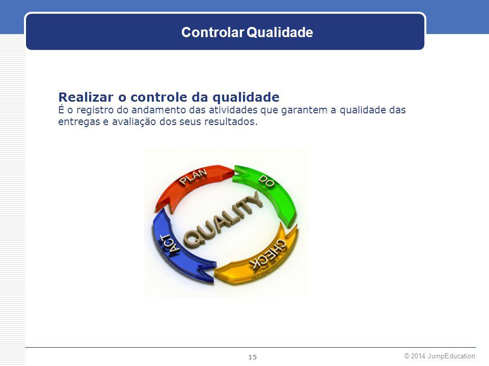 15 © 2014 JumpEducation Controlar Qualidade Realizar o controle da qualidade É o registro do andamento das atividades que garantem a qualidade das ent