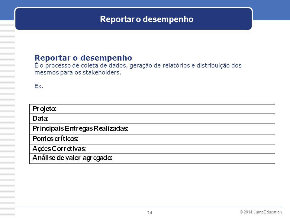 24 © 2014 JumpEducation Reportar o desempenho É o processo de coleta de dados, geração de relatórios e distribuição dos mesmos para os stakeholders. E