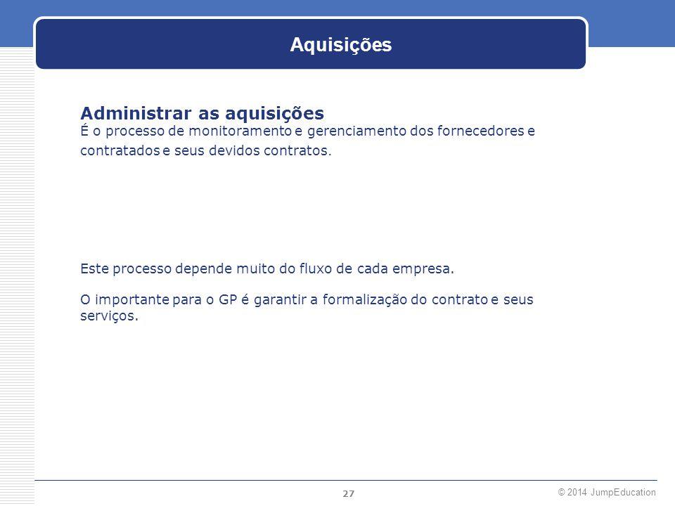 27 © 2014 JumpEducation Aquisições Administrar as aquisições É o processo de monitoramento e gerenciamento dos fornecedores e contratados e seus devid