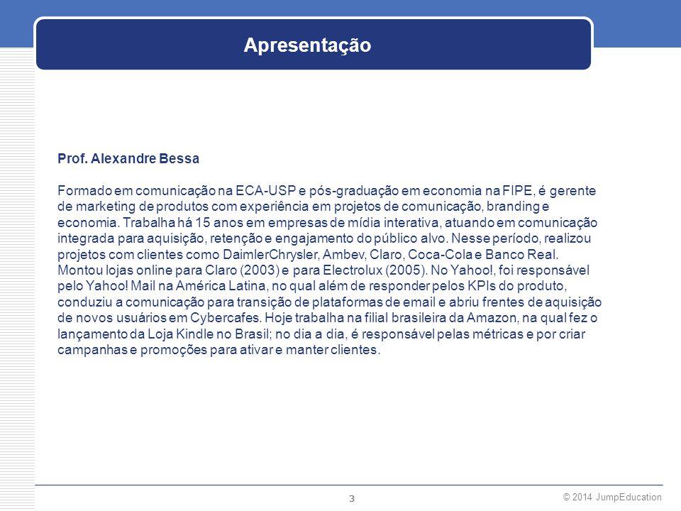 3 © 2014 JumpEducation Apresentação Prof. Alexandre Bessa Formado em comunicação na ECA-USP e pós-graduação em economia na FIPE, é gerente de marketin