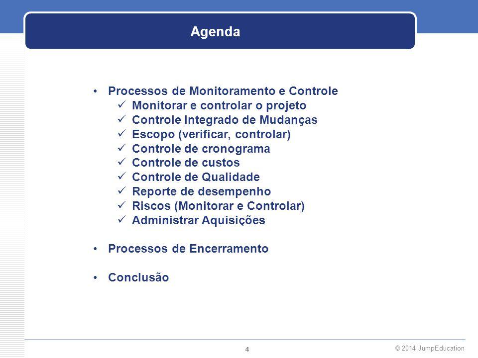4 © 2014 JumpEducation Agenda Processos de Monitoramento e Controle Monitorar e controlar o projeto Controle Integrado de Mudanças Escopo (verificar,
