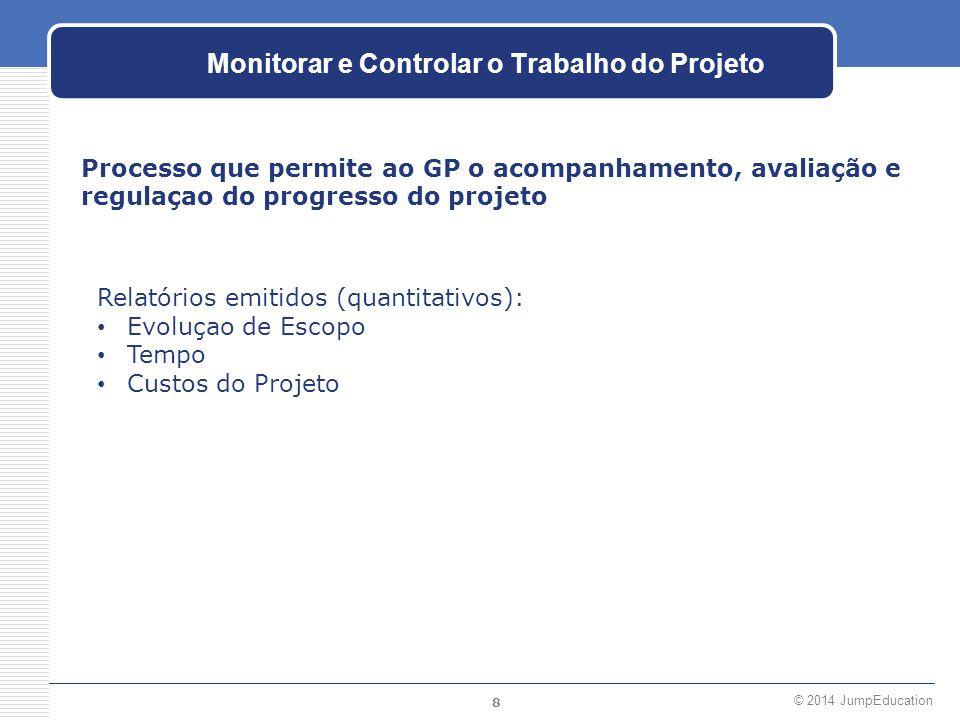 8 © 2014 JumpEducation Monitorar e Controlar o Trabalho do Projeto Processo que permite ao GP o acompanhamento, avaliação e regulaçao do progresso do