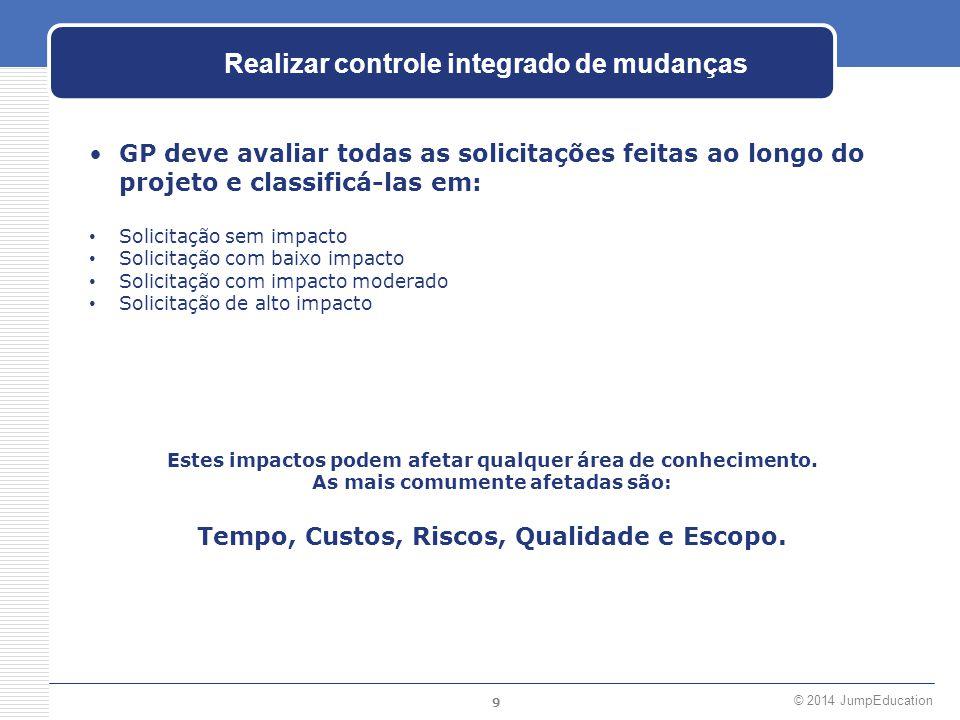 9 © 2014 JumpEducation Realizar controle integrado de mudanças GP deve avaliar todas as solicitações feitas ao longo do projeto e classificá-las em: S