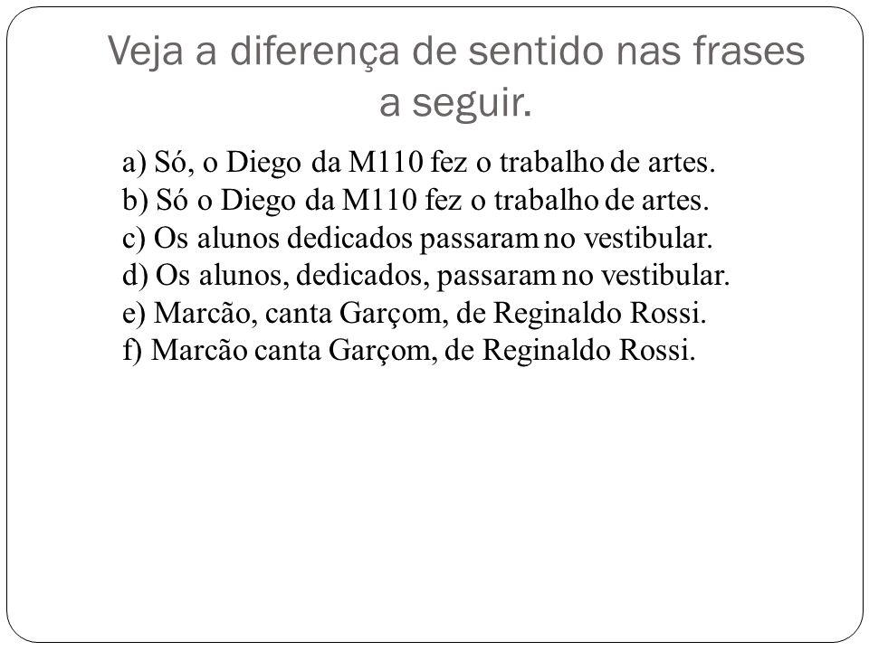 Veja a diferença de sentido nas frases a seguir. a) Só, o Diego da M110 fez o trabalho de artes. b) Só o Diego da M110 fez o trabalho de artes. c) Os