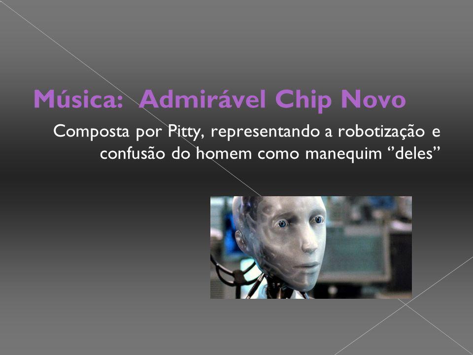 Música: Admirável Chip Novo Composta por Pitty, representando a robotização e confusão do homem como manequim ''deles''